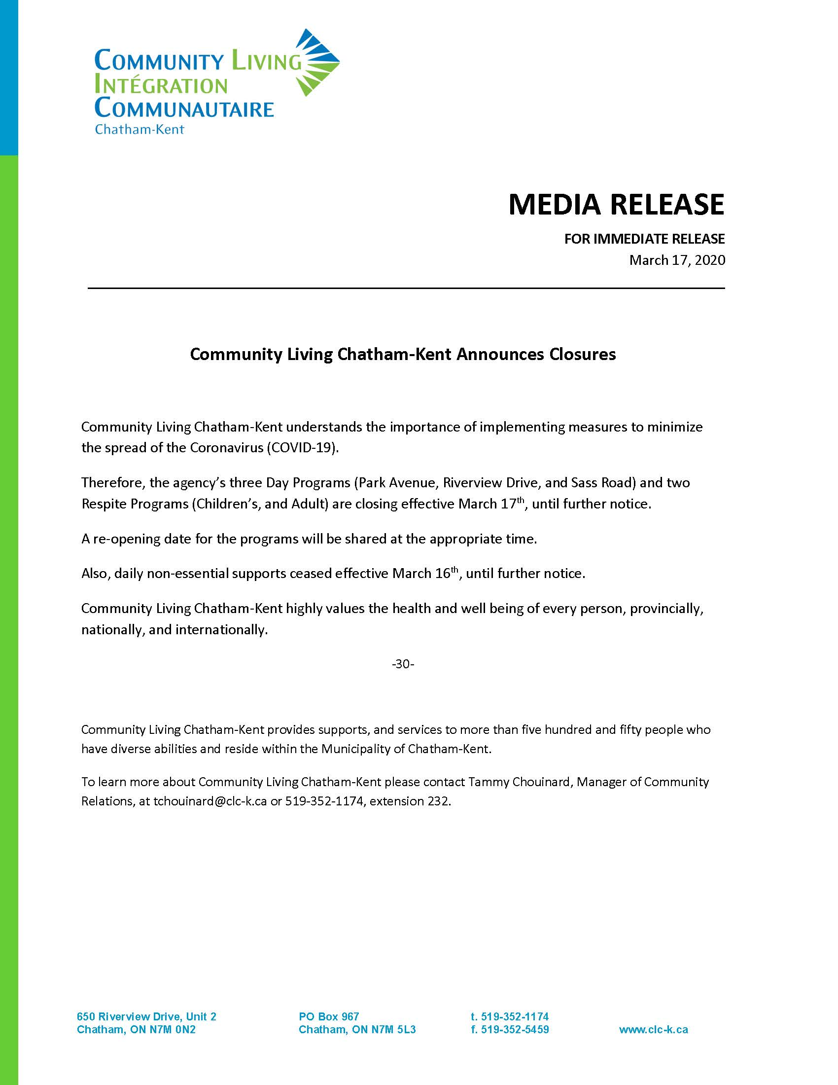 MEDIA RELEASE FOR IMMEDIATE RELEASE March 17, 2020. Community Living Chatham-Kent understands the importance of implementing measures to minimize the spread of the Coronavirus (COVID-19). Therefore, the agency's three Day Programs (Park Avenue, Riverview Drive, and Sass Road) and two Respite Programs (Children's, and Adult) are closing effective March 17th, until further notice. A re-opening date for the programs will be shared at the appropriate time. Also, daily non-essential supports ceased effective March 16th, until further notice. Community Living Chatham-Kent highly values the health and well being of every person, provincially, nationally, and internationally. -30- Community Living Chatham-Kent provides supports, and services to more than five hundred and fifty people who have diverse abilities and reside within the Municipality of Chatham-Kent. To learn more about Community Living Chatham-Kent please contact Tammy Chouinard, Manager of Community Relations, at tchouinard@clc-k.ca or 519-352-1174, extension 232.